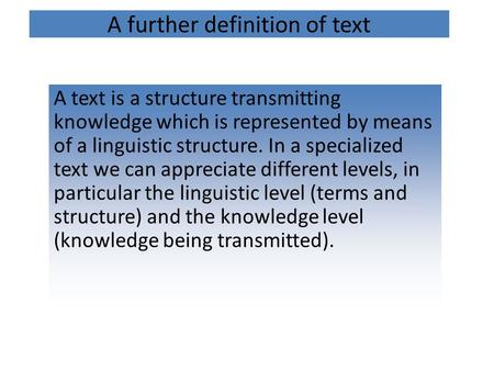 A further definition of text A text is a structure transmitting knowledge which is represented by means of a linguistic structure. In a specialized text.