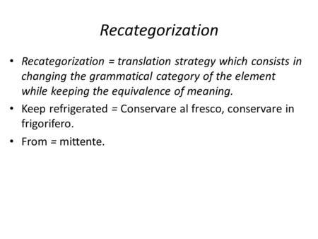 Recategorization Recategorization = translation strategy which consists in changing the grammatical category of the element while keeping the equivalence.