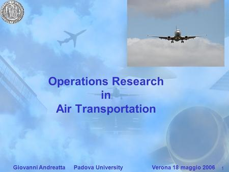1 Giovanni Andreatta Padova University Verona 18 maggio 2006 Operations Research in Air Transportation.