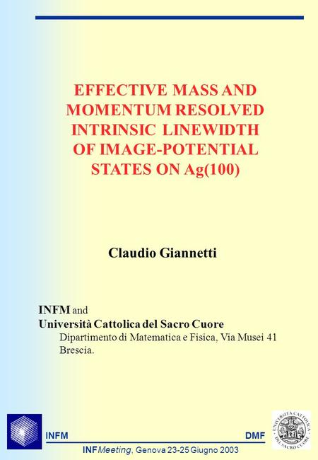 INFMDMF INFMeeting, Genova 23-25 Giugno 2003 EFFECTIVE MASS AND MOMENTUM RESOLVED INTRINSIC LINEWIDTH OF IMAGE-POTENTIAL STATES ON Ag(100) INFM and Università