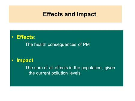 Effects and Impact Effects: The health consequences of PM Impact The sum of all effects in the population, given the current pollution levels Cambridge1.ppt.