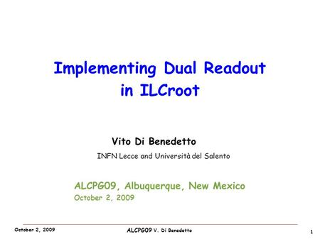 ALCPG09 V. Di Benedetto October 2, 2009 Vito Di Benedetto INFN Lecce and Università del Salento 1 Implementing Dual Readout in ILCroot ALCPG09, Albuquerque,