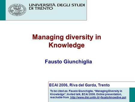 Managing diversity in Knowledge Fausto Giunchiglia ECAI 2006, Riva del Garda, Trento To be cited as: Fausto Giunchiglia, Managing Diversity in Knowledge,