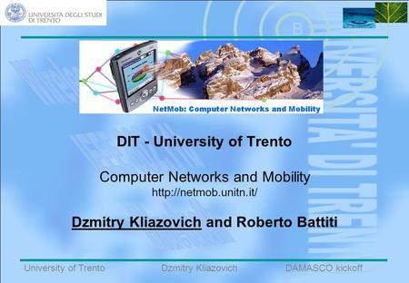 B University of TrentoDAMASCO kickoffDzmitry Kliazovich DIT - University of Trento Computer Networks and Mobility  Dzmitry Kliazovich.