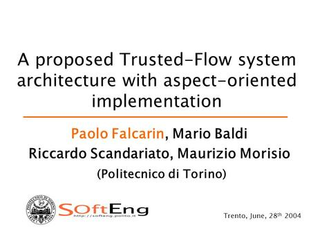 A proposed Trusted-Flow system architecture with aspect-oriented implementation Paolo Falcarin, Mario Baldi Riccardo Scandariato, Maurizio Morisio (Politecnico.