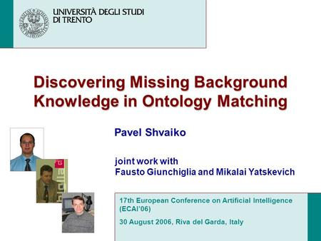 Discovering Missing Background Knowledge in Ontology Matching Pavel Shvaiko 17th European Conference on Artificial Intelligence (ECAI06) 30 August 2006,