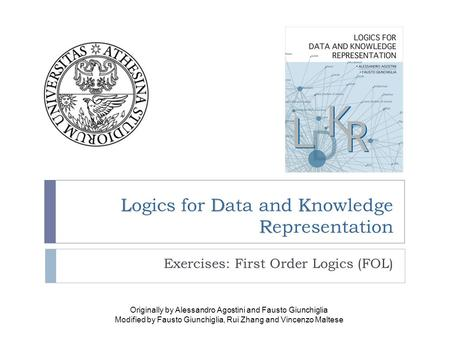 LDK R Logics for Data and Knowledge Representation Exercises: First Order Logics (FOL) Originally by Alessandro Agostini and Fausto Giunchiglia Modified.