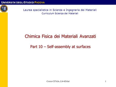 U NIVERSITA DEGLI S TUDI DI P ADOVA Corso CFMA. LS-SIMat1 Chimica Fisica dei Materiali Avanzati Part 10 – Self-assembly at surfaces Laurea specialistica.