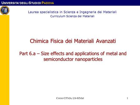 U NIVERSITA DEGLI S TUDI DI P ADOVA Corso CFMA. LS-SIMat1 Chimica Fisica dei Materiali Avanzati Part 6.a – Size effects and applications of metal and semiconductor.
