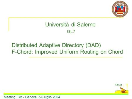 Università di Salerno GL7 Distributed Adaptive Directory (DAD) F-Chord: Improved Uniform Routing on Chord Meeting Firb - Genova, 5-6 luglio 2004.