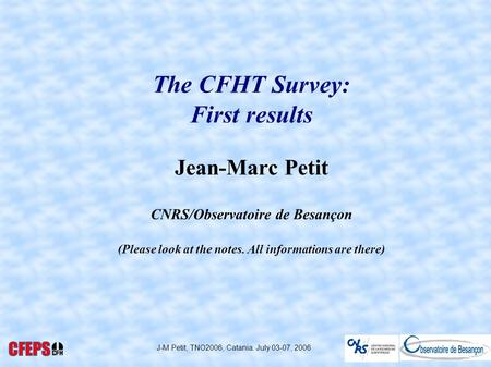 J-M Petit, TNO2006, Catania. July 03-07, 2006 The CFHT Survey: First results Jean-Marc Petit CNRS/Observatoire de Besançon (Please look at the notes. All.