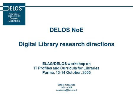 DELOS NoE Digital Library research directions ELAG/DELOS workshop on IT Profiles and Curricula for Libraries Parma, 13-14 October, 2005 VIttore Casarosa.