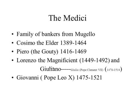 The Medici Family of bankers from Mugello Cosimo the Elder 1389-1464 Piero (the Gouty) 1416-1469 Lorenzo the Magnificient (1449-1492) and Giuliano-----