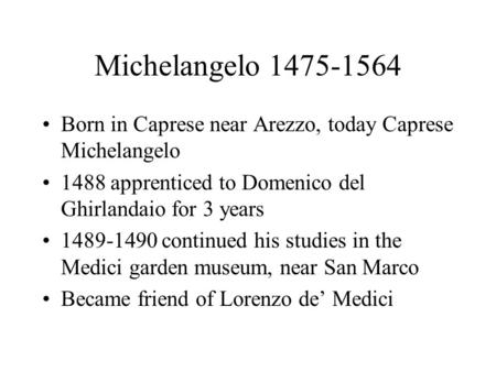 Michelangelo 1475-1564 Born in Caprese near Arezzo, today Caprese Michelangelo 1488 apprenticed to Domenico del Ghirlandaio for 3 years 1489-1490 continued.