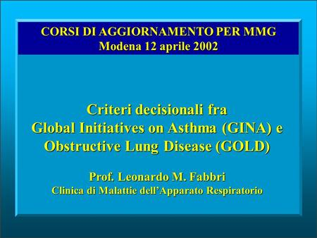 CORSI DI AGGIORNAMENTO PER MMG Modena 12 aprile 2002 Criteri decisionali fra Global Initiatives on Asthma (GINA) e Obstructive Lung Disease (GOLD) Prof.