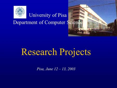 University of Pisa Department of Computer Science Research Projects Pisa, June 12 – 13, 2003.