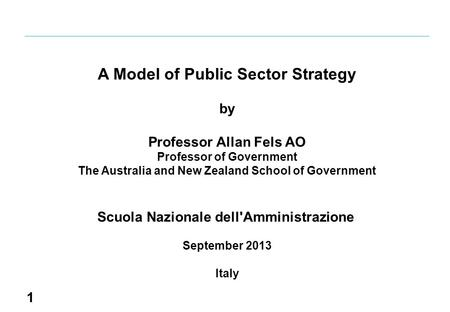 1 A Model of Public Sector Strategy by Professor Allan Fels AO Professor of Government The Australia and New Zealand School of Government Scuola Nazionale.