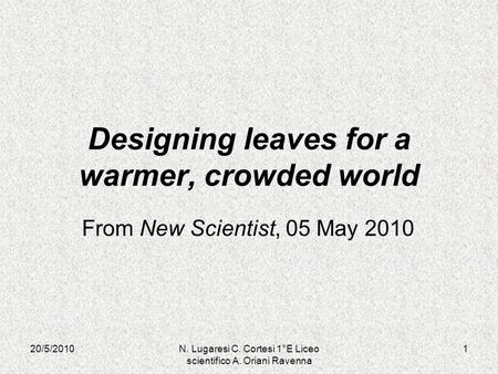 20/5/20101N. Lugaresi C. Cortesi 1°E Liceo scientifico A. Oriani Ravenna Designing leaves for a warmer, crowded world From New Scientist, 05 May 2010.