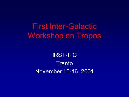 First Inter-Galactic Workshop on Tropos IRST-ITC Trento November 15-16, 2001.