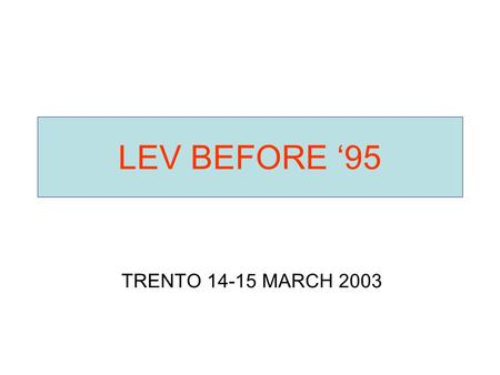 LEV BEFORE '95 TRENTO 14-15 MARCH 2003.