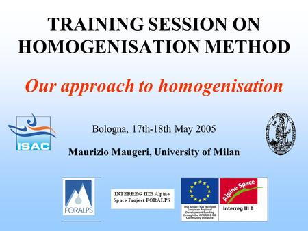 TRAINING SESSION ON HOMOGENISATION METHOD Bologna, 17th-18th May 2005 Maurizio Maugeri, University of Milan Our approach to homogenisation.