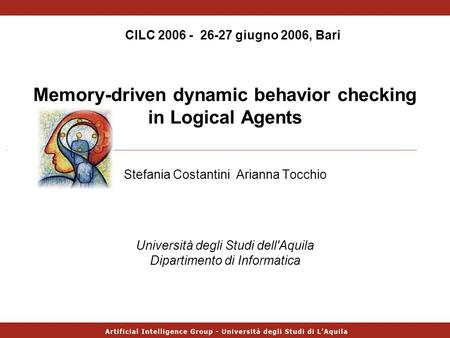 Memory-driven dynamic behavior checking in Logical Agents Stefania Costantini Arianna Tocchio CILC 2006 - 26-27 giugno 2006, Bari Università degli Studi.