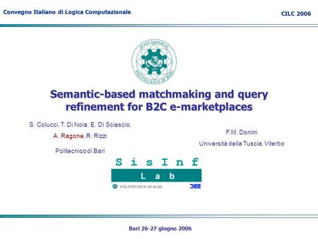 Convegno Italiano di Logica Computazionale CILC 2006 Bari 26-27 giugno 2006 Semantic-based matchmaking and query refinement for B2C e-marketplaces S. Colucci,