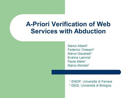 A-Priori Verification of Web Services with Abduction Marco Alberti 1 Federico Chesani 2 Marco Gavanelli 1 Evelina Lamma 1 Paola Mello 2 Marco Montali 2.