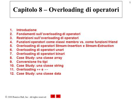 2000 Prentice Hall, Inc. All rights reserved. 1 Capitolo 8 – Overloading di operatori 1.Introduzione 2.Fondamenti sulloverloading di operatori 3.Restrizioni.