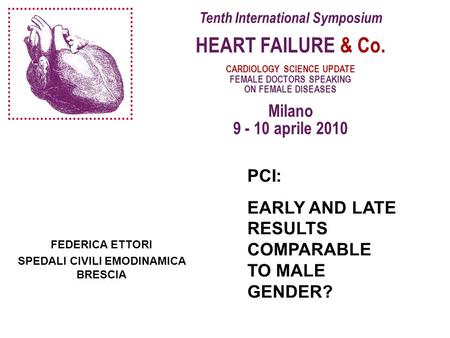Tenth International Symposium HEART FAILURE & Co. CARDIOLOGY SCIENCE UPDATE FEMALE DOCTORS SPEAKING ON FEMALE DISEASES Milano 9 - 10 aprile 2010 FEDERICA.