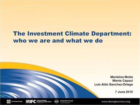 The Investment Climate Department: who we are and what we do Marialisa Motta Mierta Capaul Luis Aldo Sanchez-Ortega 7 June 2010.