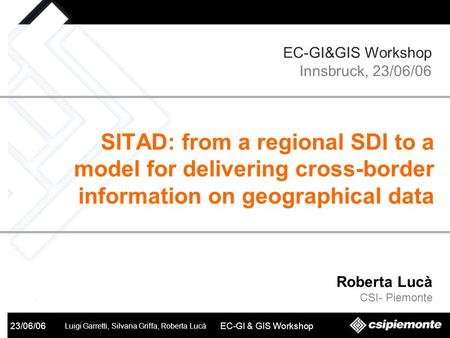 SITAD 23/06/06 Luigi Garretti, Silvana Griffa, Roberta Lucà EC-GI & GIS Workshop Roberta Lucà CSI- Piemonte SITAD: from a regional SDI to a model for delivering.