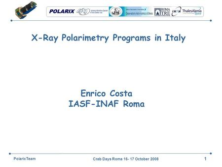 Crab Days Roma 16- 17 October 2008 1 PolarixTeam X-Ray Polarimetry Programs in Italy Enrico Costa IASF-INAF Roma.