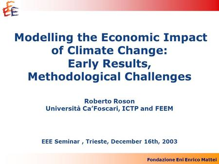 Fondazione Eni Enrico Mattei Modelling the Economic Impact of Climate Change: Early Results, Methodological Challenges Roberto Roson Università CaFoscari,