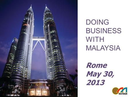 MALAYSIA YOUR BUSINESS PARTNER Roma 29 May 2013 DOING BUSINESS WITH MALAYSIA Rome May 30, 2013.
