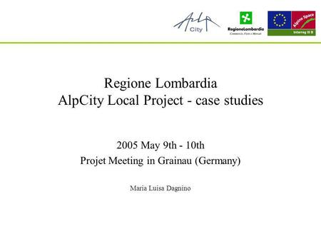 A.D.I.E. Agenzia dInformazione Europea Regione Lombardia AlpCity Local Project - case studies 2005 May 9th - 10th Projet Meeting in Grainau (Germany) Maria.