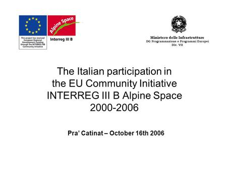 The Italian participation in the EU Community Initiative INTERREG III B Alpine Space 2000-2006 Pra Catinat – October 16th 2006 Ministero delle Infrastrutture.