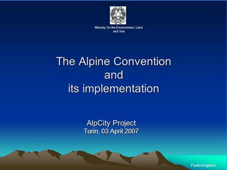 The Alpine Convention and its implementation AlpCity Project Turin, 03 April 2007 Ministry for the Environment, Land and Sea Paolo Angelini.