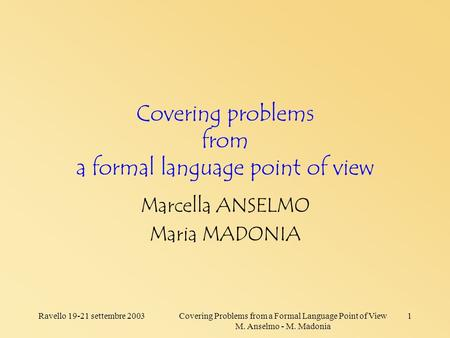 Ravello 19-21 settembre 2003Covering Problems from a Formal Language Point of View M. Anselmo - M. Madonia 1 Covering problems from a formal language point.