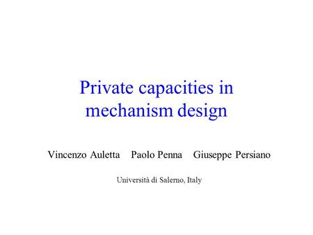 Private capacities in mechanism design Vincenzo Auletta Paolo Penna Giuseppe Persiano Università di Salerno, Italy.