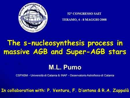 52° CONGRESSO SAIT TERAMO, 4 - 8 MAGGIO 2008 The s-nucleosynthesis process in massive AGB and Super-AGB stars M.L. Pumo CSFNSM - Università di Catania.