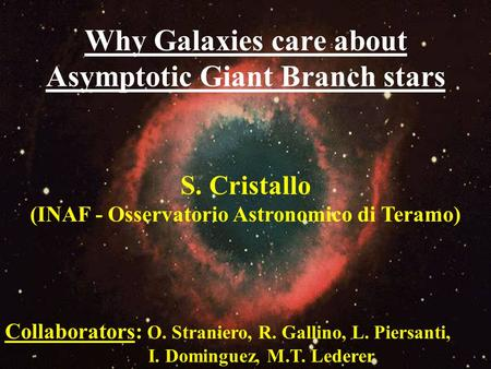 Why Galaxies care about Asymptotic Giant Branch stars S. Cristallo (INAF - Osservatorio Astronomico di Teramo) Collaborators: O. Straniero, R. Gallino,