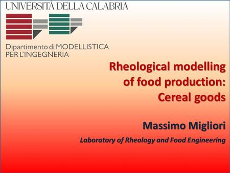 M. Migliori – 13 Marzo 2008 Rheological modelling of food production: Cereal goods Massimo Migliori Laboratory of Rheology and Food Engineering.
