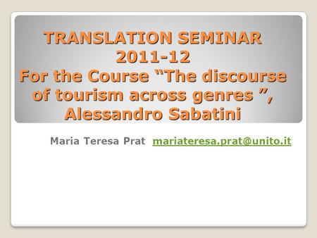 TRANSLATION SEMINAR 2011-12 For the Course The discourse of tourism across genres, Alessandro Sabatini Maria Teresa Prat