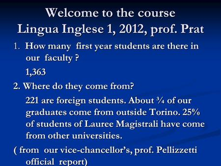 Welcome to the course Lingua Inglese 1, 2012, prof. Prat 1. How many first year students are there in our faculty ? 1,363 1,363 2. Where do they come from?