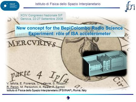 Istituto di Fisica dello Spazio Interplanetario New concept for the BepiColombo Radio Science Experiment: rôle of ISA accelerometer XCIV Congresso Nazionale.