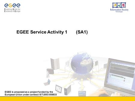 EGEE is proposed as a project funded by the European Union under contract IST-2003-508833 EGEE Service Activity 1 (SA1)