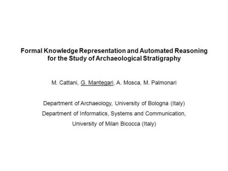Formal Knowledge Representation and Automated Reasoning for the Study of Archaeological Stratigraphy M. Cattani, G. Mantegari, A. Mosca, M. Palmonari Department.