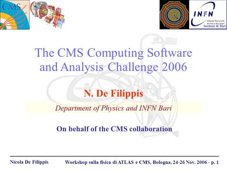 Nicola De Filippis Workshop sulla fisica di ATLAS e CMS, Bologna, 24-26 Nov. 2006 - p. 1 The CMS Computing Software and Analysis Challenge 2006 Department.