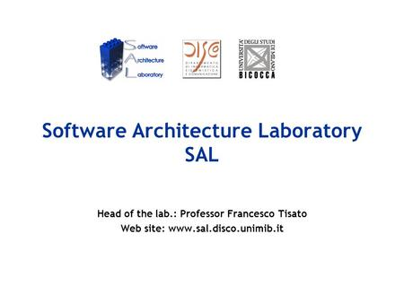 Software Architecture Laboratory SAL Head of the lab.: Professor Francesco Tisato Web site: www.sal.disco.unimib.it.